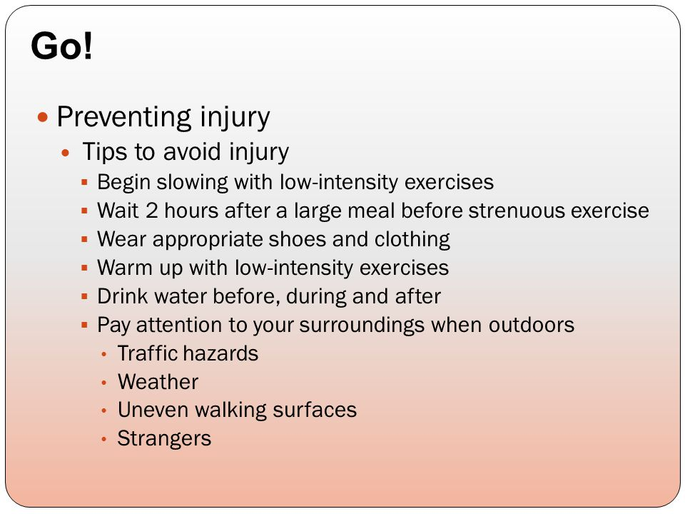 Preventing injury Tips to avoid injury  Begin slowing with low-intensity exercises  Wait 2 hours after a large meal before strenuous exercise  Wear appropriate shoes and clothing  Warm up with low-intensity exercises  Drink water before, during and after  Pay attention to your surroundings when outdoors Traffic hazards Weather Uneven walking surfaces Strangers Go!