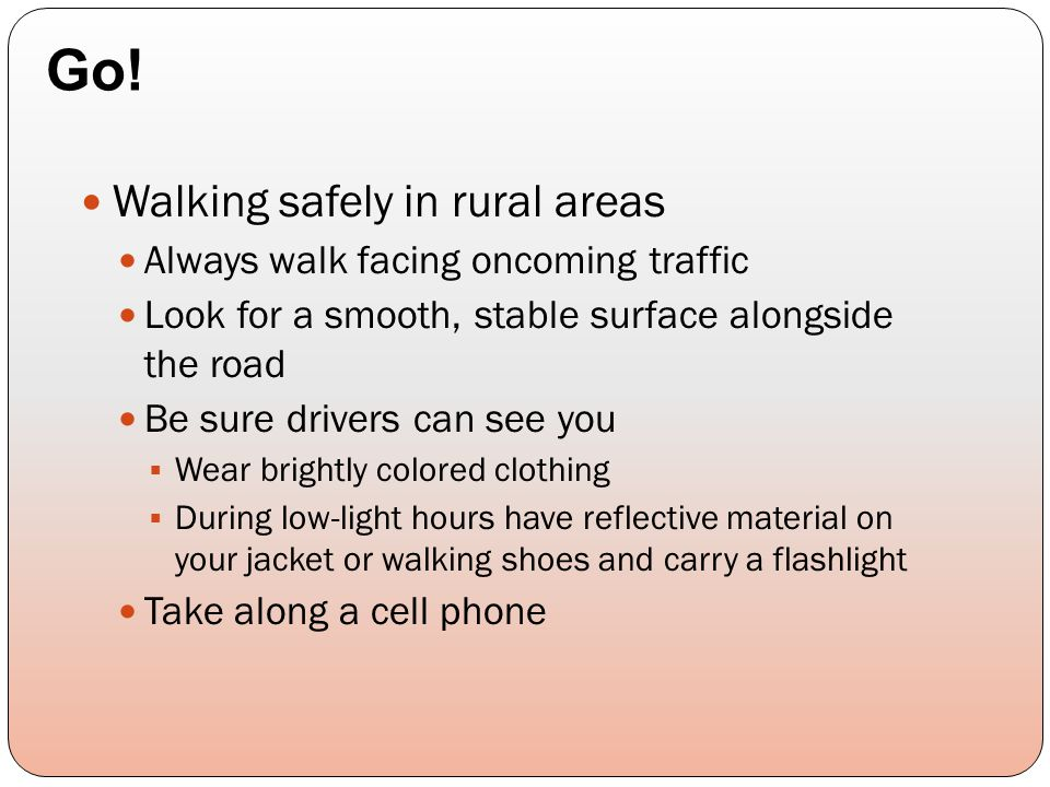 Walking safely in rural areas Always walk facing oncoming traffic Look for a smooth, stable surface alongside the road Be sure drivers can see you  W