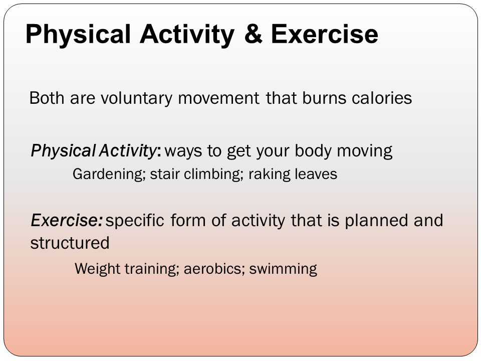 Both are voluntary movement that burns calories Physical Activity: ways to get your body moving Gardening; stair climbing; raking leaves Exercise: spe