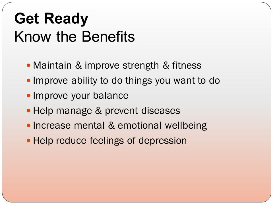 Maintain & improve strength & fitness Improve ability to do things you want to do Improve your balance Help manage & prevent diseases Increase mental & emotional wellbeing Help reduce feelings of depression Get Ready Know the Benefits
