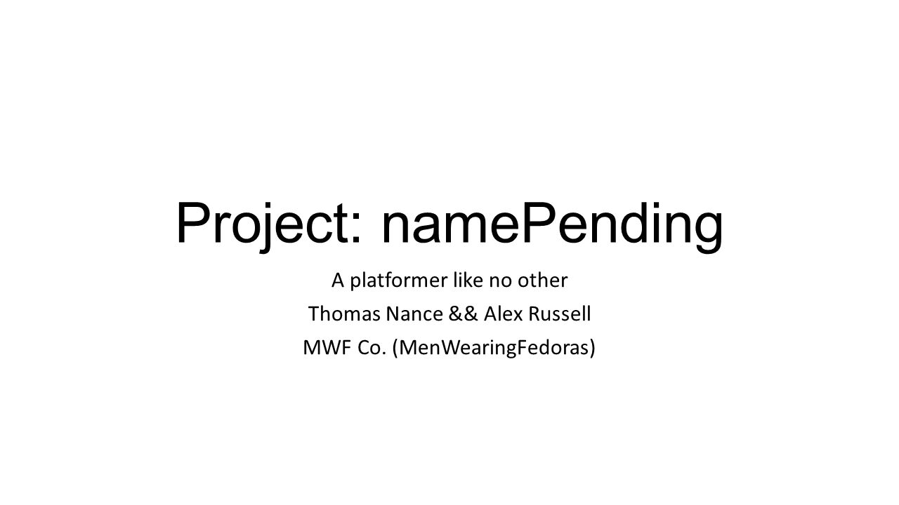 Project: namePending A platformer like no other Thomas Nance && Alex Russell MWF Co.