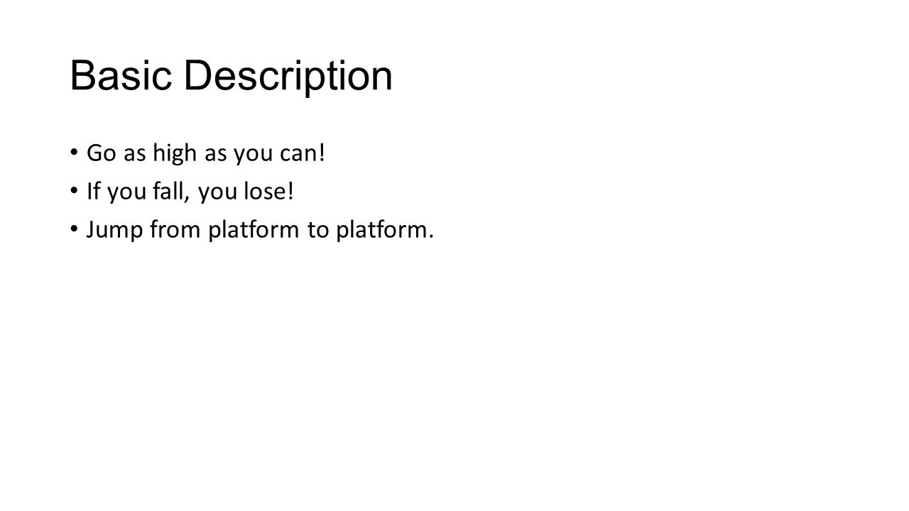 Basic Description Go as high as you can! If you fall, you lose! Jump from platform to platform.