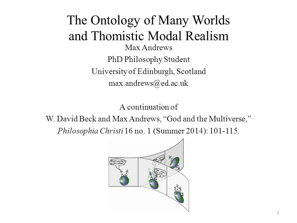 The Ontology of Many Worlds and Thomistic Modal Realism Max Andrews PhD Philosophy Student University of Edinburgh, Scotland max.andrews@ed.ac.uk A continuation of W.