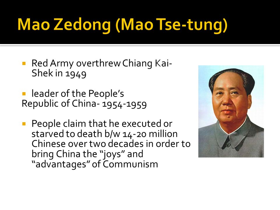  Red Army overthrew Chiang Kai- Shek in 1949  leader of the People's Republic of China- 1954-1959  People claim that he executed or starved to death b/w 14-20 million Chinese over two decades in order to bring China the joys and advantages of Communism