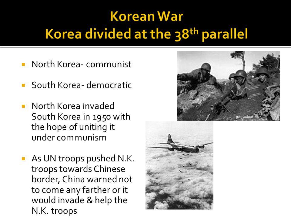  North Korea- communist  South Korea- democratic  North Korea invaded South Korea in 1950 with the hope of uniting it under communism  As UN troops pushed N.K.