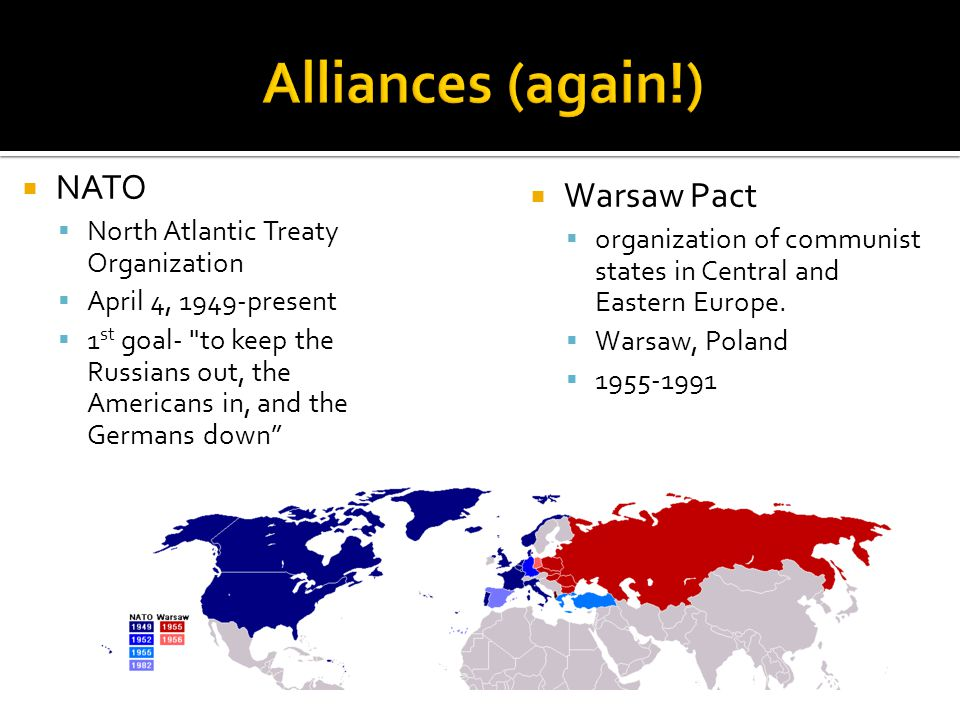  NATO  North Atlantic Treaty Organization  April 4, 1949-present  1 st goal- to keep the Russians out, the Americans in, and the Germans down  Warsaw Pact  organization of communist states in Central and Eastern Europe.
