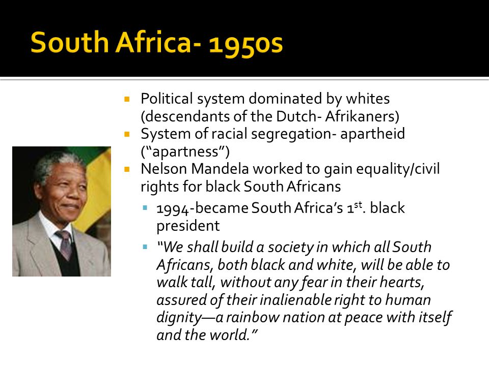  Political system dominated by whites (descendants of the Dutch- Afrikaners)  System of racial segregation- apartheid ( apartness )  Nelson Mandela worked to gain equality/civil rights for black South Africans  1994-became South Africa's 1 st.