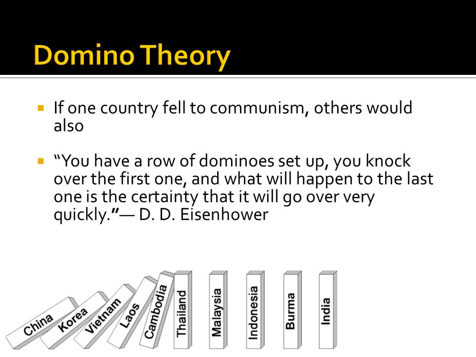  If one country fell to communism, others would also  You have a row of dominoes set up, you knock over the first one, and what will happen to the last one is the certainty that it will go over very quickly. — D.