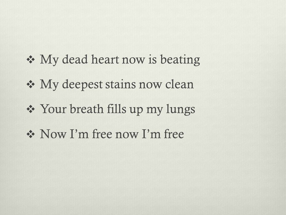  My dead heart now is beating  My deepest stains now clean  Your breath fills up my lungs  Now I'm free now I'm free