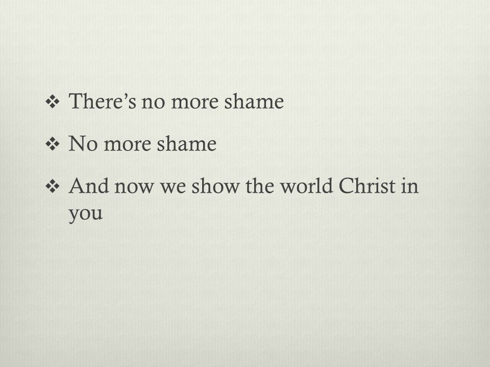  There's no more shame  No more shame  And now we show the world Christ in you