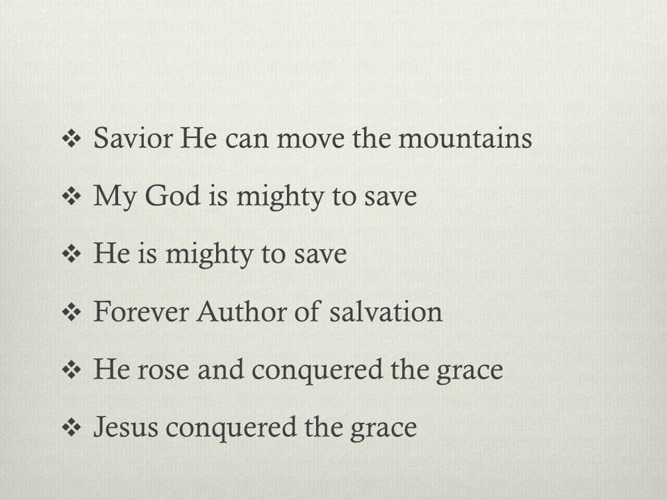  Savior He can move the mountains  My God is mighty to save  He is mighty to save  Forever Author of salvation  He rose and conquered the grace  Jesus conquered the grace