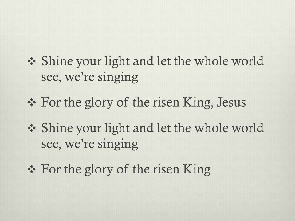  Shine your light and let the whole world see, we're singing  For the glory of the risen King, Jesus  Shine your light and let the whole world see, we're singing  For the glory of the risen King