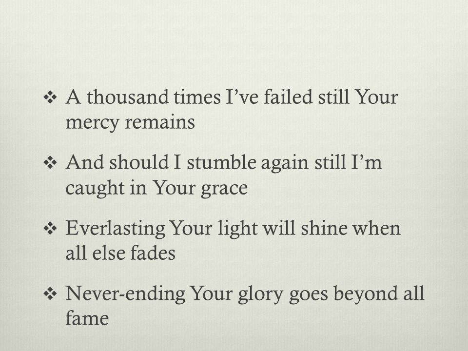  A thousand times I've failed still Your mercy remains  And should I stumble again still I'm caught in Your grace  Everlasting Your light will shine when all else fades  Never-ending Your glory goes beyond all fame