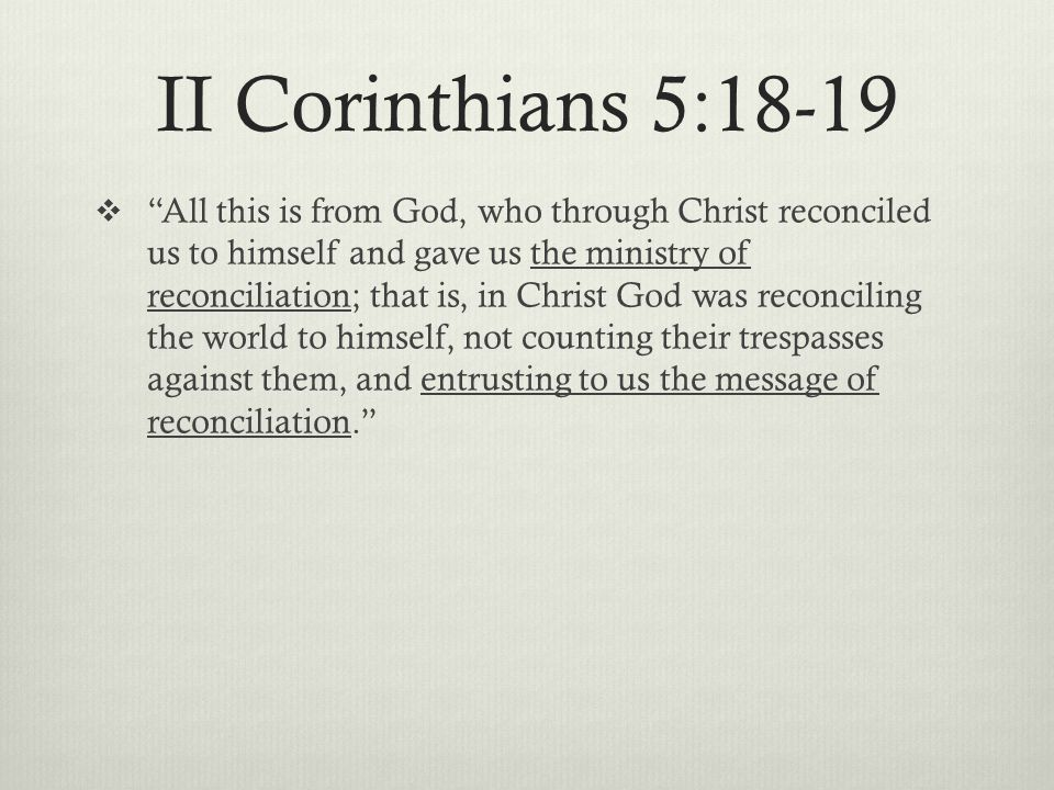 II Corinthians 5:18-19  All this is from God, who through Christ reconciled us to himself and gave us the ministry of reconciliation; that is, in Christ God was reconciling the world to himself, not counting their trespasses against them, and entrusting to us the message of reconciliation.