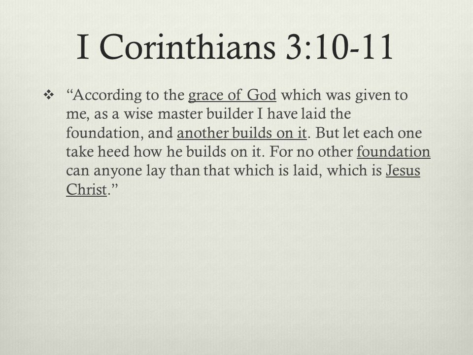I Corinthians 3:10-11  According to the grace of God which was given to me, as a wise master builder I have laid the foundation, and another builds on it.