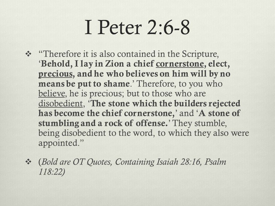 I Peter 2:6-8  Therefore it is also contained in the Scripture, ' Behold, I lay in Zion a chief cornerstone, elect, precious, and he who believes on him will by no means be put to shame.' Therefore, to you who believe, he is precious; but to those who are disobedient, ' The stone which the builders rejected has become the chief cornerstone, ' and ' A stone of stumbling and a rock of offense.