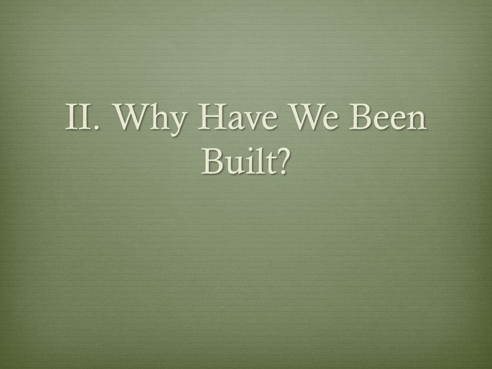II. Why Have We Been Built?