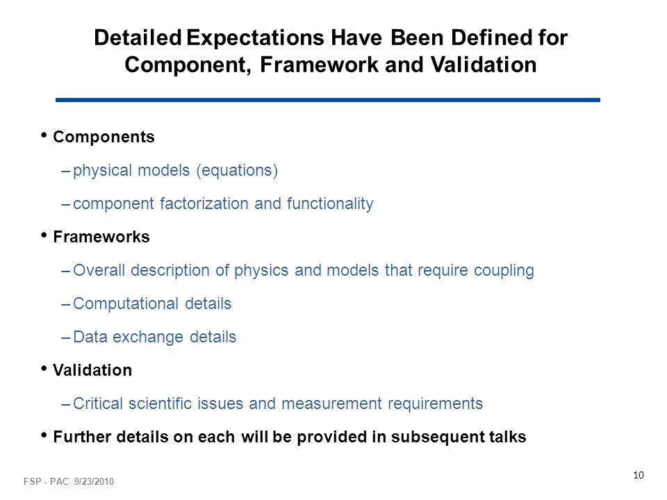 Detailed Expectations Have Been Defined for Component, Framework and Validation Components –physical models (equations) –component factorization and functionality Frameworks –Overall description of physics and models that require coupling –Computational details –Data exchange details Validation –Critical scientific issues and measurement requirements Further details on each will be provided in subsequent talks FSP - PAC 9/23/2010 10