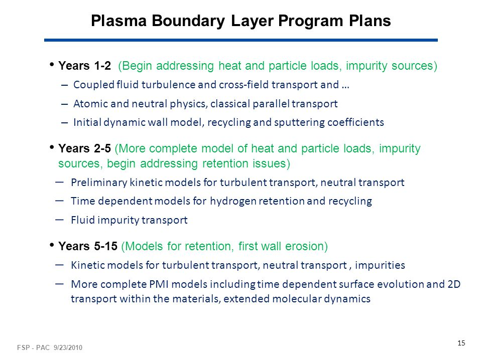 Plasma Boundary Layer Program Plans Years 1-2 (Begin addressing heat and particle loads, impurity sources) – Coupled fluid turbulence and cross-field transport and … – Atomic and neutral physics, classical parallel transport – Initial dynamic wall model, recycling and sputtering coefficients Years 2-5 (More complete model of heat and particle loads, impurity sources, begin addressing retention issues) ̶ Preliminary kinetic models for turbulent transport, neutral transport ̶ Time dependent models for hydrogen retention and recycling ̶ Fluid impurity transport Years 5-15 (Models for retention, first wall erosion) ̶ Kinetic models for turbulent transport, neutral transport, impurities ̶ More complete PMI models including time dependent surface evolution and 2D transport within the materials, extended molecular dynamics FSP - PAC 9/23/2010 15