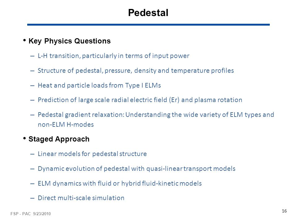 Pedestal Key Physics Questions – L-H transition, particularly in terms of input power – Structure of pedestal, pressure, density and temperature profiles – Heat and particle loads from Type I ELMs – Prediction of large scale radial electric field (Er) and plasma rotation – Pedestal gradient relaxation: Understanding the wide variety of ELM types and non-ELM H-modes Staged Approach – Linear models for pedestal structure – Dynamic evolution of pedestal with quasi-linear transport models – ELM dynamics with fluid or hybrid fluid-kinetic models – Direct multi-scale simulation FSP - PAC 9/23/2010 16