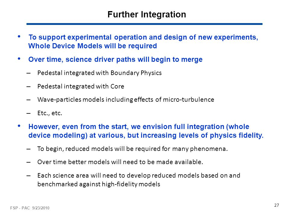 Further Integration To support experimental operation and design of new experiments, Whole Device Models will be required Over time, science driver paths will begin to merge – Pedestal integrated with Boundary Physics – Pedestal integrated with Core – Wave-particles models including effects of micro-turbulence – Etc., etc.