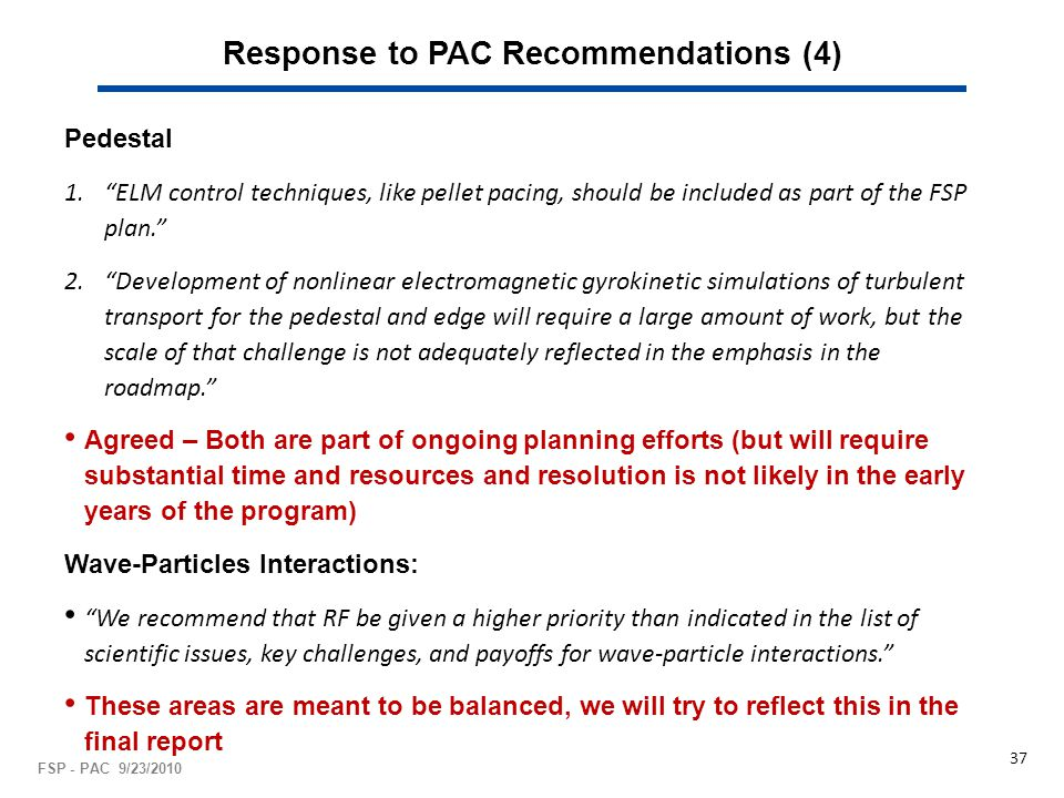 Response to PAC Recommendations (4) Pedestal 1. ELM control techniques, like pellet pacing, should be included as part of the FSP plan. 2. Development of nonlinear electromagnetic gyrokinetic simulations of turbulent transport for the pedestal and edge will require a large amount of work, but the scale of that challenge is not adequately reflected in the emphasis in the roadmap. Agreed – Both are part of ongoing planning efforts (but will require substantial time and resources and resolution is not likely in the early years of the program) Wave-Particles Interactions: We recommend that RF be given a higher priority than indicated in the list of scientific issues, key challenges, and payoffs for wave-particle interactions. These areas are meant to be balanced, we will try to reflect this in the final report FSP - PAC 9/23/2010 37