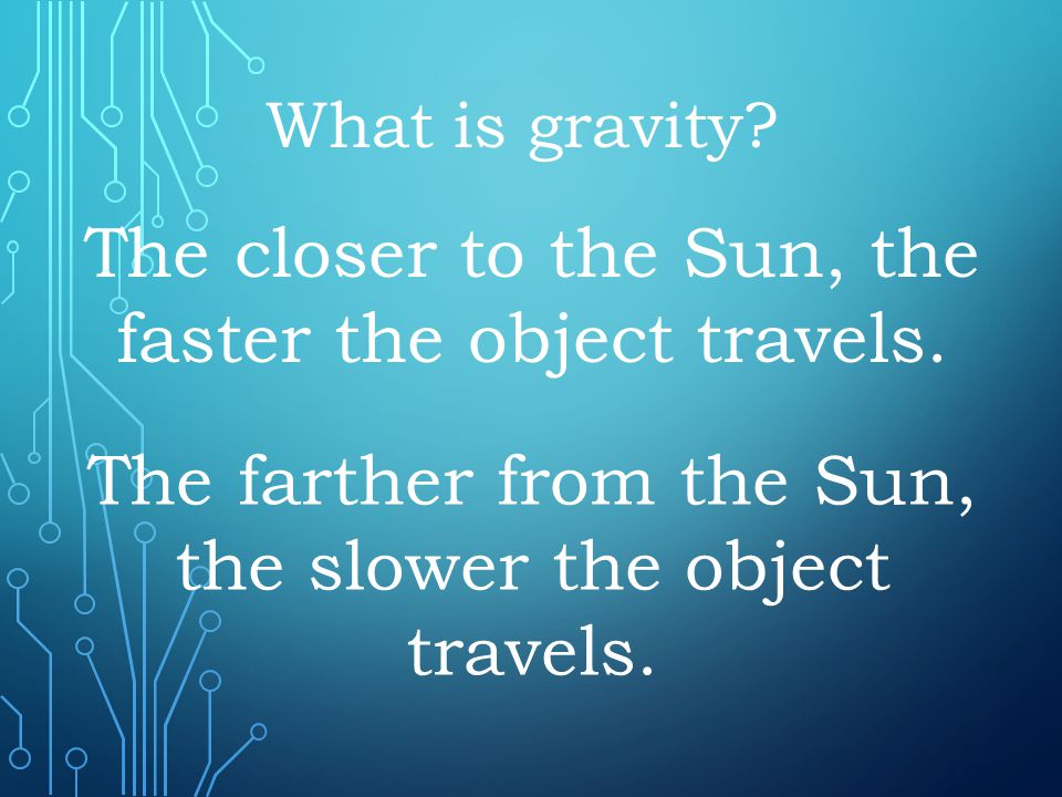 The closer to the Sun, the faster the object travels. What is gravity? The farther from the Sun, the slower the object travels.