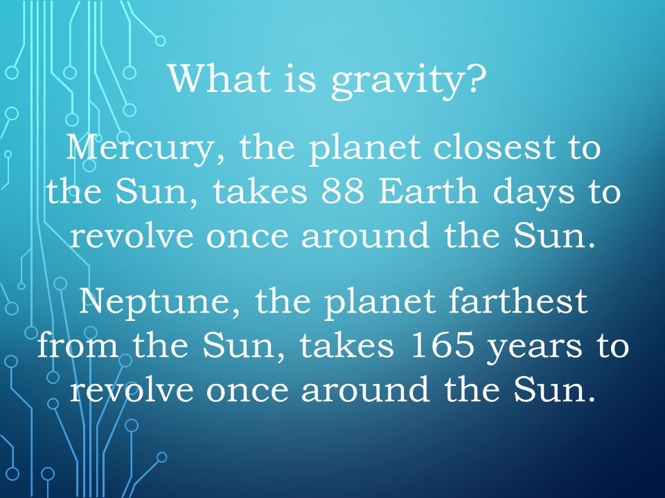 Mercury, the planet closest to the Sun, takes 88 Earth days to revolve once around the Sun. What is gravity? Neptune, the planet farthest from the Sun