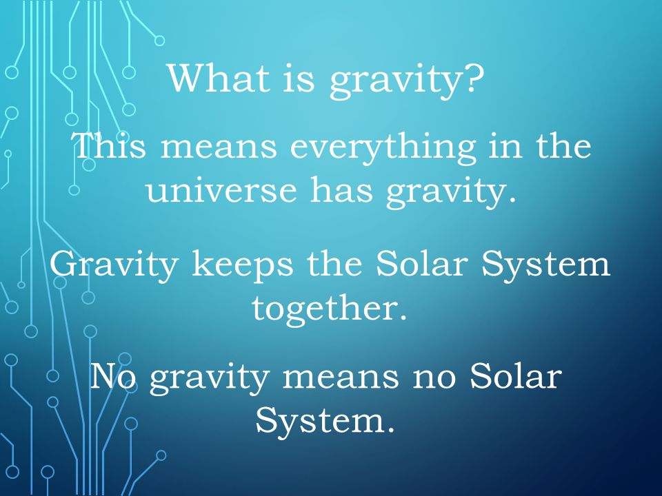 This means everything in the universe has gravity. What is gravity? Gravity keeps the Solar System together. No gravity means no Solar System.