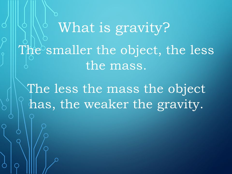 The smaller the object, the less the mass. What is gravity? The less the mass the object has, the weaker the gravity.