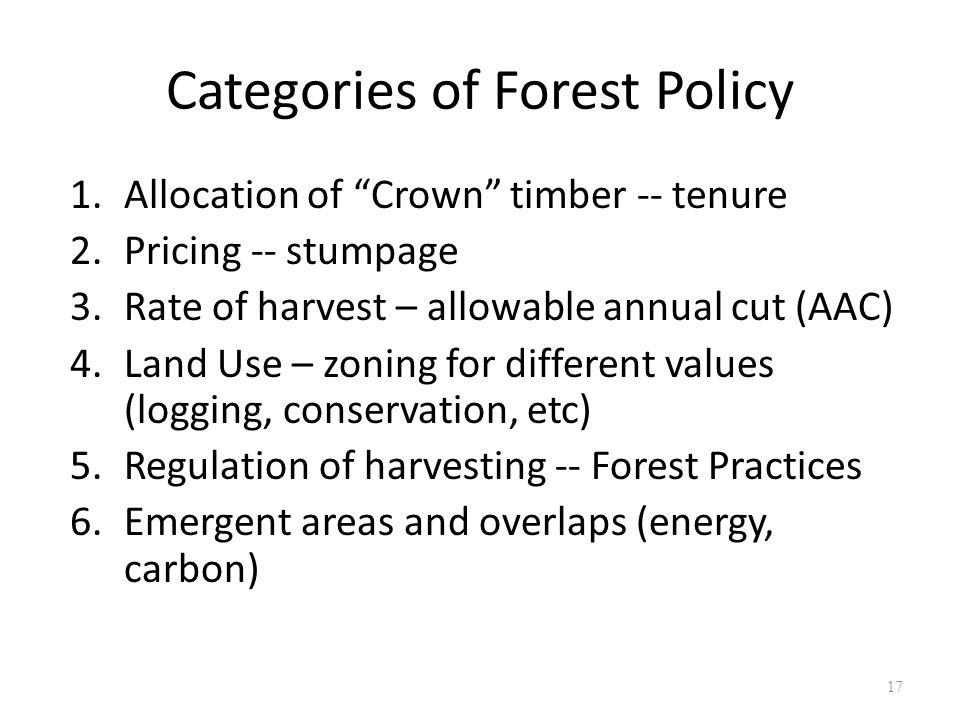 Categories of Forest Policy 1.Allocation of Crown timber -- tenure 2.Pricing -- stumpage 3.Rate of harvest – allowable annual cut (AAC) 4.Land Use – zoning for different values (logging, conservation, etc) 5.Regulation of harvesting -- Forest Practices 6.Emergent areas and overlaps (energy, carbon) 17