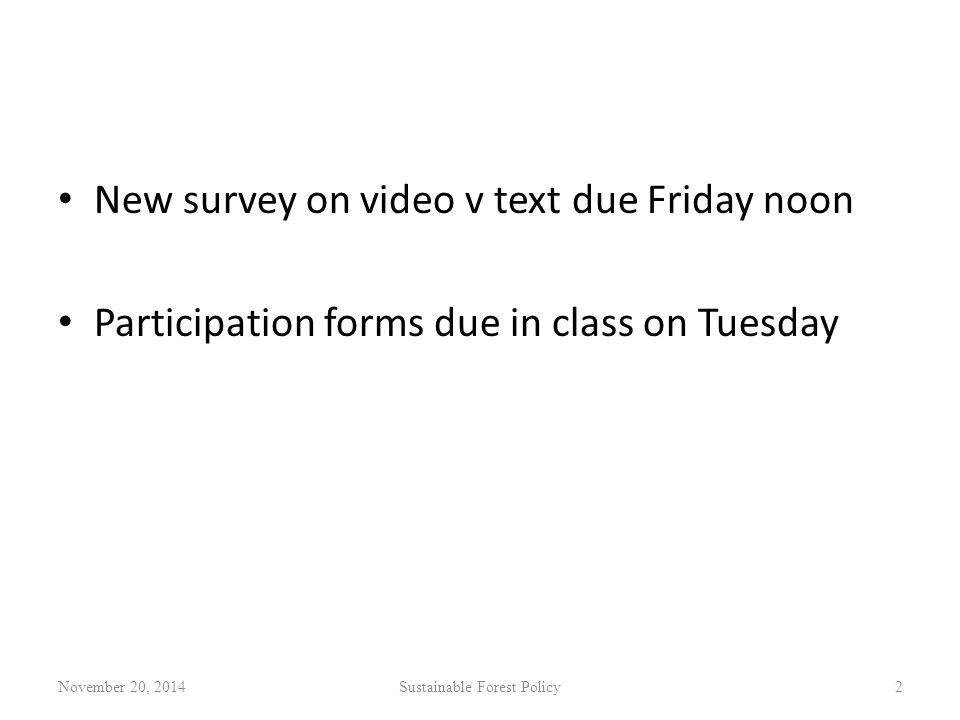 New survey on video v text due Friday noon Participation forms due in class on Tuesday November 20, 2014Sustainable Forest Policy2