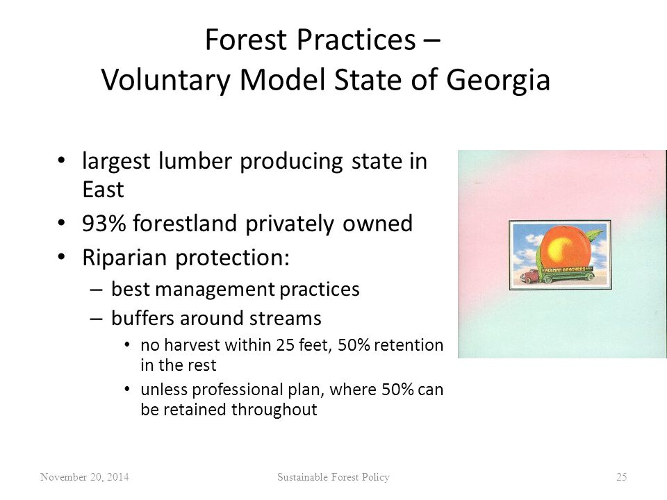 Forest Practices – Voluntary Model State of Georgia largest lumber producing state in East 93% forestland privately owned Riparian protection: – best management practices – buffers around streams no harvest within 25 feet, 50% retention in the rest unless professional plan, where 50% can be retained throughout November 20, 2014Sustainable Forest Policy25