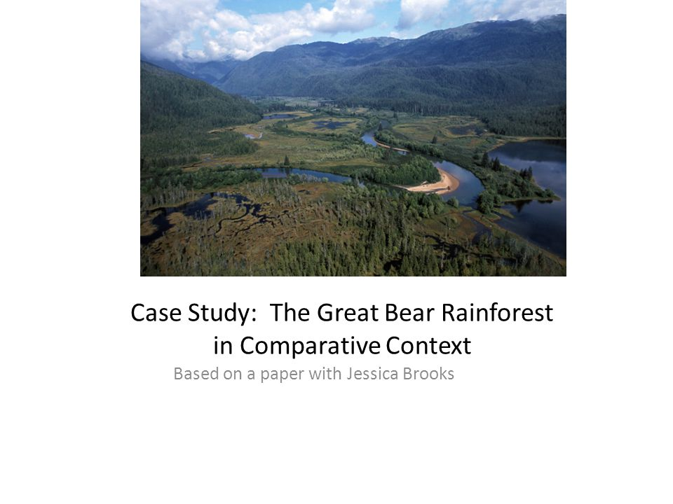 Case Study: The Great Bear Rainforest in Comparative Context Based on a paper with Jessica Brooks