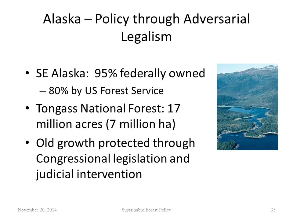 Alaska – Policy through Adversarial Legalism SE Alaska: 95% federally owned – 80% by US Forest Service Tongass National Forest: 17 million acres (7 million ha) Old growth protected through Congressional legislation and judicial intervention November 20, 2014Sustainable Forest Policy35