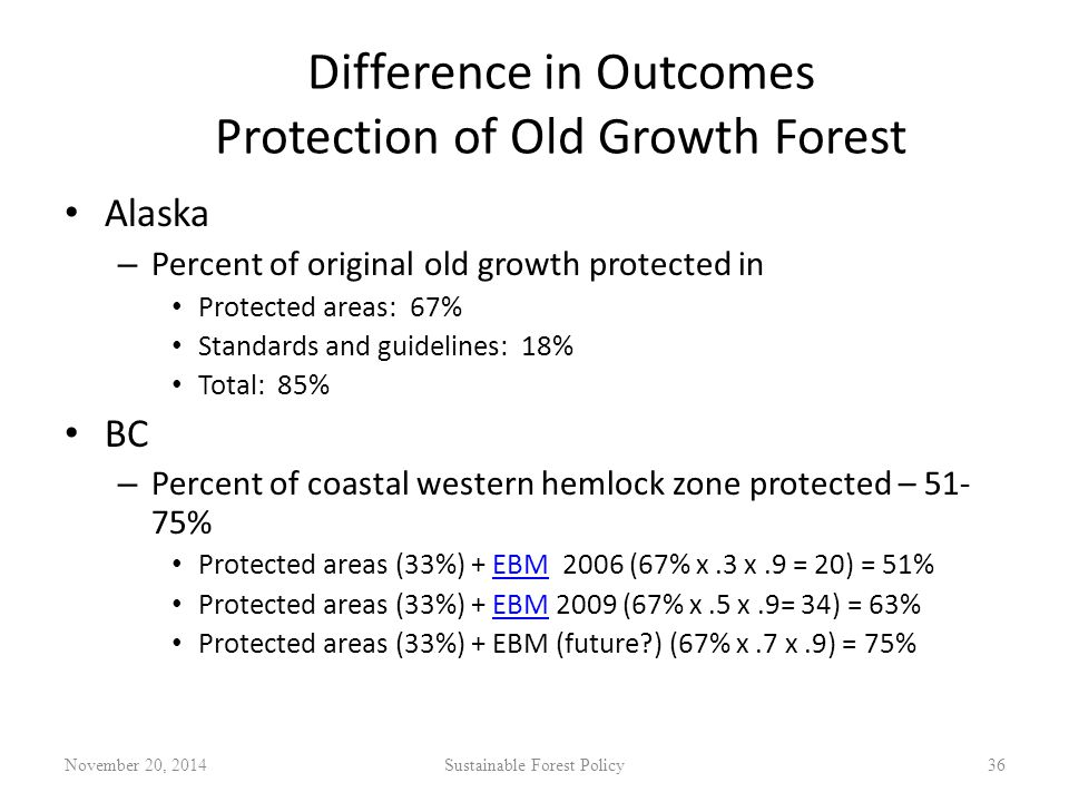 Difference in Outcomes Protection of Old Growth Forest Alaska – Percent of original old growth protected in Protected areas: 67% Standards and guidelines: 18% Total: 85% BC – Percent of coastal western hemlock zone protected – 51- 75% Protected areas (33%) + EBM 2006 (67% x.3 x.9 = 20) = 51%EBM Protected areas (33%) + EBM 2009 (67% x.5 x.9= 34) = 63%EBM Protected areas (33%) + EBM (future ) (67% x.7 x.9) = 75% November 20, 2014Sustainable Forest Policy36
