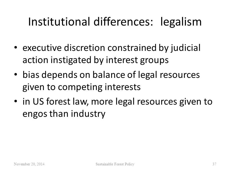 Institutional differences: legalism executive discretion constrained by judicial action instigated by interest groups bias depends on balance of legal resources given to competing interests in US forest law, more legal resources given to engos than industry November 20, 2014Sustainable Forest Policy37