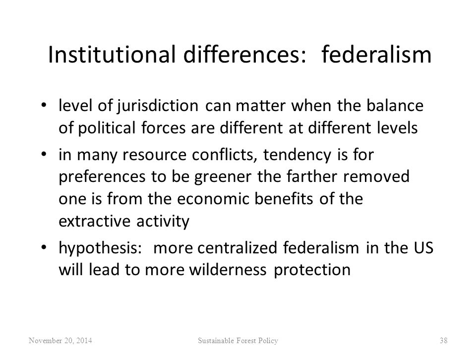 Institutional differences: federalism level of jurisdiction can matter when the balance of political forces are different at different levels in many resource conflicts, tendency is for preferences to be greener the farther removed one is from the economic benefits of the extractive activity hypothesis: more centralized federalism in the US will lead to more wilderness protection November 20, 2014Sustainable Forest Policy38