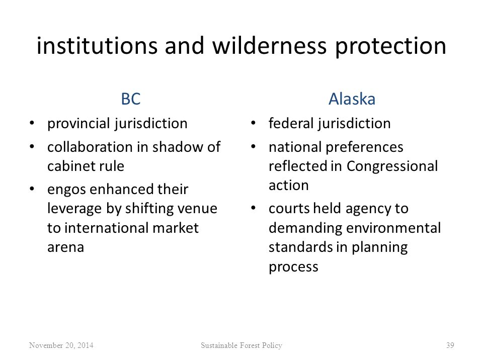 institutions and wilderness protection BC provincial jurisdiction collaboration in shadow of cabinet rule engos enhanced their leverage by shifting venue to international market arena Alaska federal jurisdiction national preferences reflected in Congressional action courts held agency to demanding environmental standards in planning process November 20, 2014Sustainable Forest Policy39