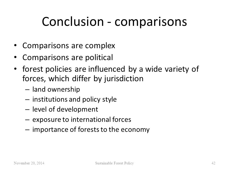 Conclusion - comparisons Comparisons are complex Comparisons are political forest policies are influenced by a wide variety of forces, which differ by jurisdiction – land ownership – institutions and policy style – level of development – exposure to international forces – importance of forests to the economy November 20, 2014Sustainable Forest Policy42