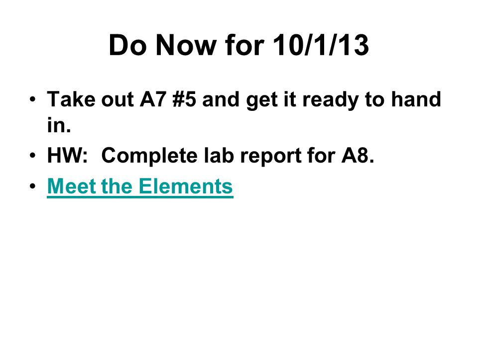 Do Now for 10/1/13 Take out A7 #5 and get it ready to hand in. HW: Complete lab report for A8. Meet the Elements