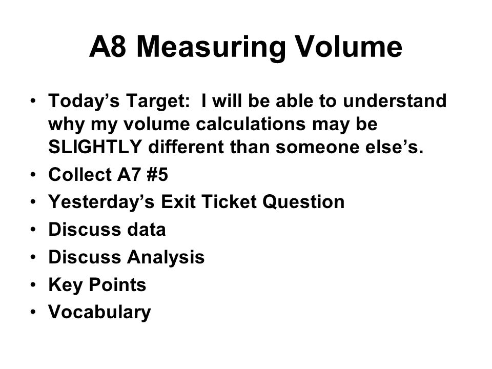 A8 Measuring Volume Today's Target: I will be able to understand why my volume calculations may be SLIGHTLY different than someone else's.