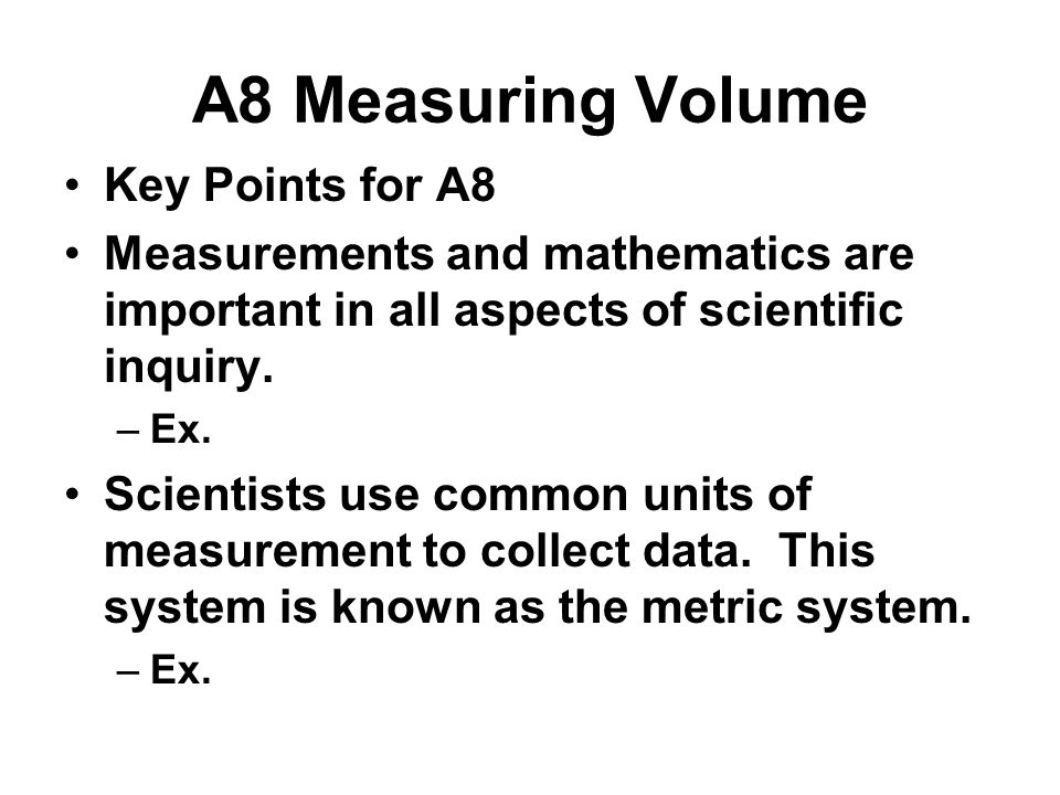 A8 Measuring Volume Key Points for A8 Measurements and mathematics are important in all aspects of scientific inquiry. –Ex. Scientists use common unit