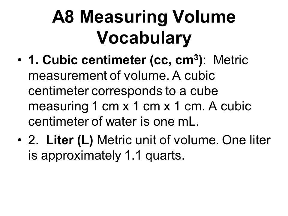 A8 Measuring Volume Vocabulary 1. Cubic centimeter (cc, cm 3 ): Metric measurement of volume.