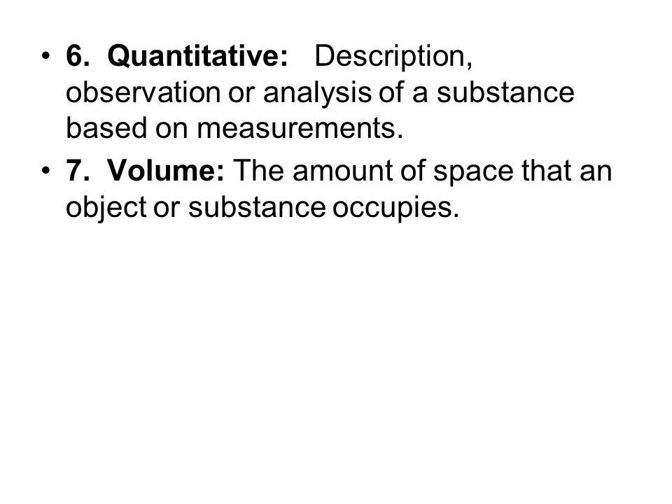 6. Quantitative: Description, observation or analysis of a substance based on measurements.