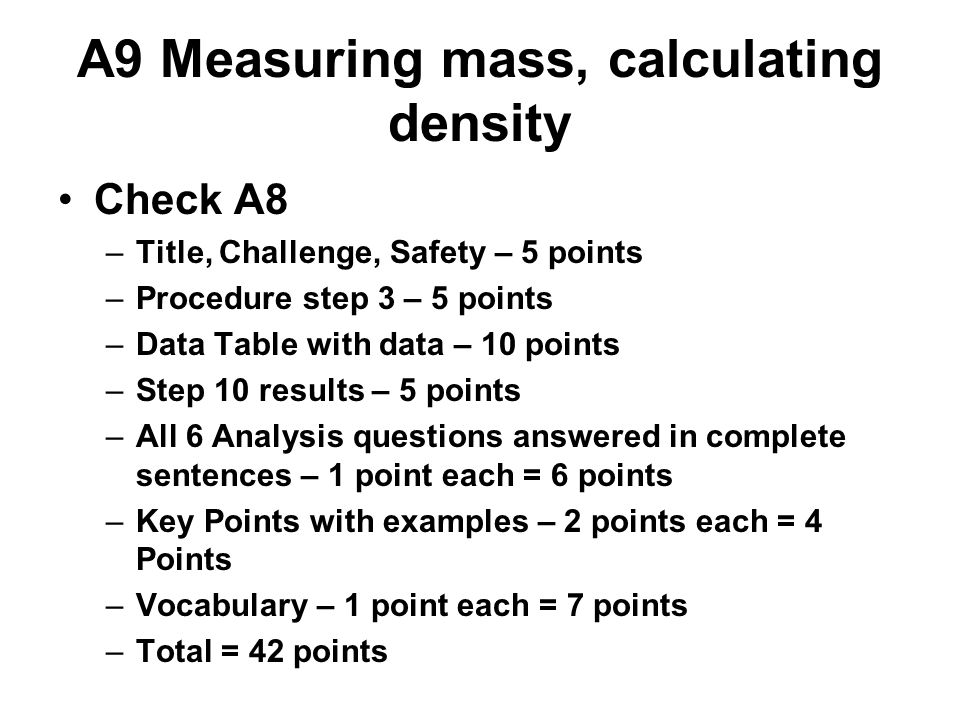 A9 Measuring mass, calculating density Check A8 –Title, Challenge, Safety – 5 points –Procedure step 3 – 5 points –Data Table with data – 10 points –Step 10 results – 5 points –All 6 Analysis questions answered in complete sentences – 1 point each = 6 points –Key Points with examples – 2 points each = 4 Points –Vocabulary – 1 point each = 7 points –Total = 42 points