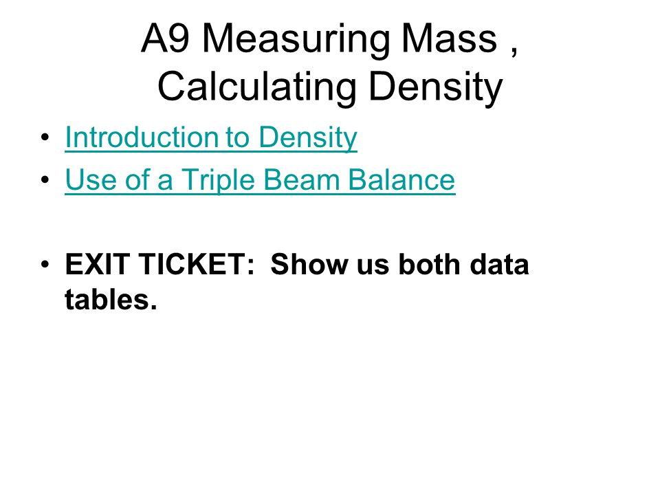 A9 Measuring Mass, Calculating Density Introduction to Density Use of a Triple Beam Balance EXIT TICKET: Show us both data tables.