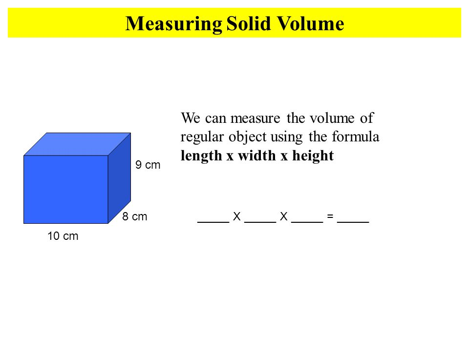 10 cm 9 cm 8 cm We can measure the volume of regular object using the formula length x width x height _____ X _____ X _____ = _____ Measuring Solid Volume