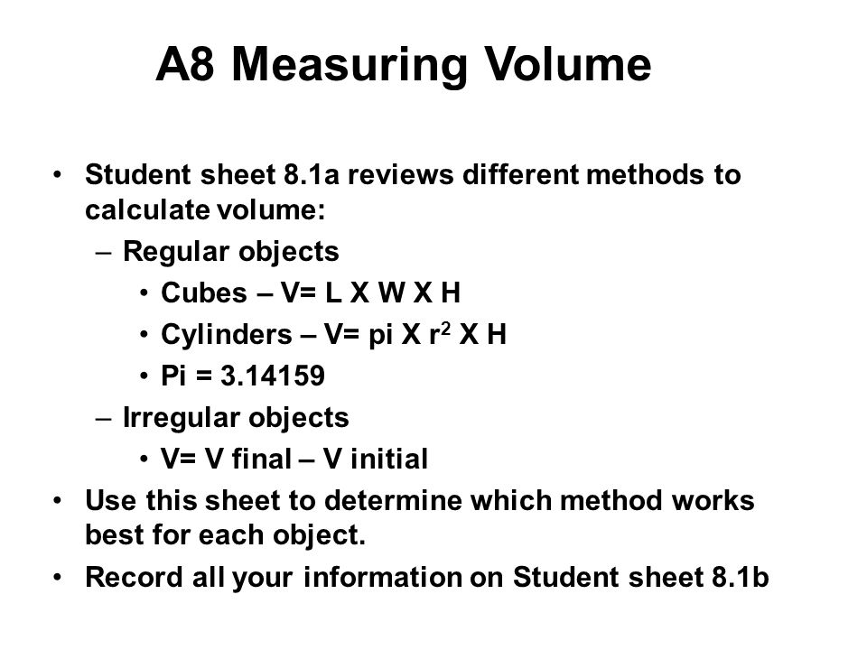 A8 Measuring Volume Student sheet 8.1a reviews different methods to calculate volume: –Regular objects Cubes – V= L X W X H Cylinders – V= pi X r 2 X