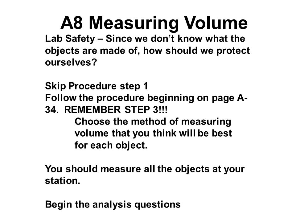A8 Measuring Volume Lab Safety – Since we don't know what the objects are made of, how should we protect ourselves? Skip Procedure step 1 Follow the p